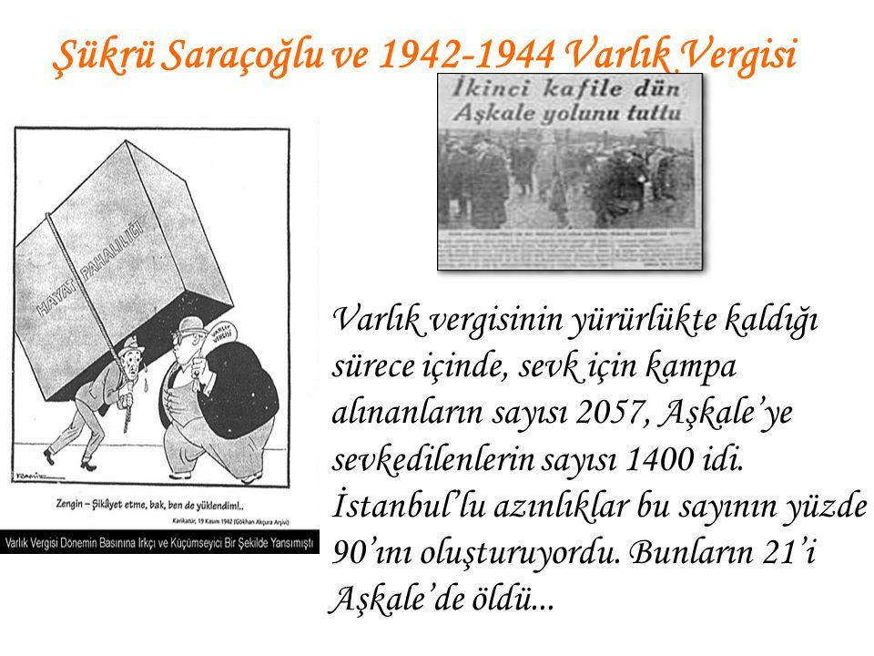 Şükrü Saraçoğlu ve 1942-1944 Varlık Vergisi Varlık vergisinin yürürlükte kaldığı sürece içinde, sevk için kampa alınanların sayısı 2057, Aşkale'ye sev