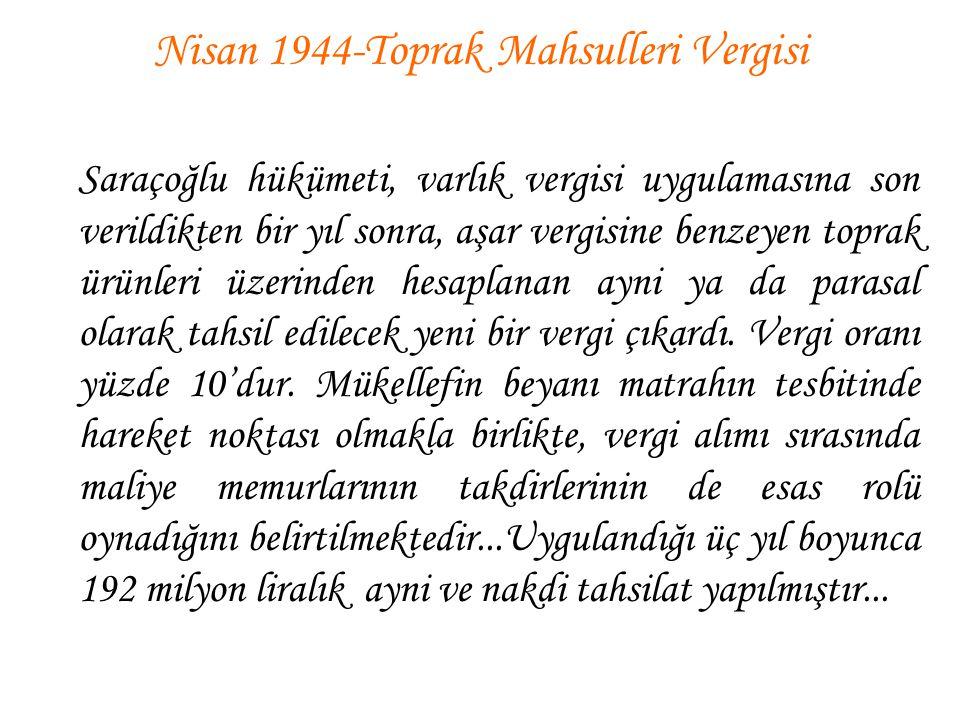 Nisan 1944-Toprak Mahsulleri Vergisi Saraçoğlu hükümeti, varlık vergisi uygulamasına son verildikten bir yıl sonra, aşar vergisine benzeyen toprak ürü