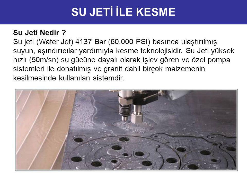 Su Jeti Nedir ? Su jeti (Water Jet) 4137 Bar (60.000 PSI) basınca ulaştırılmış suyun, aşındırıcılar yardımıyla kesme teknolojisidir. Su Jeti yüksek hı