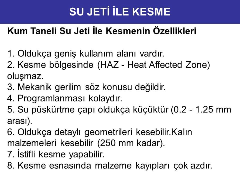 Kum Taneli Su Jeti İle Kesmenin Özellikleri 1. Oldukça geniş kullanım alanı vardır. 2. Kesme bölgesinde (HAZ - Heat Affected Zone) oluşmaz. 3. Mekanik