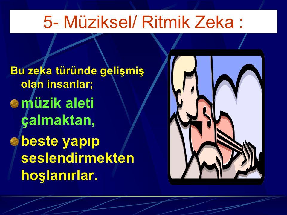 5- Müziksel/ Ritmik Zeka : Bu zeka türü, tonal ve ritmik kavramları tanıma ve kullanma; çevresel seslere, insan sesi ve müzik aletlerine karşı duyarlı