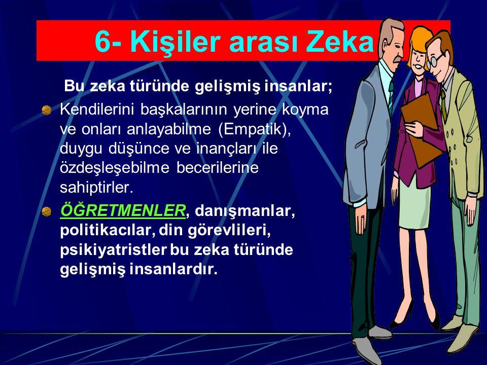 6- Kişiler arası Zeka : Bu zeka türü, diğer insanlarla sözlü ve sözsüz iletişim kurma, grup içinde işbirlikli çalışma yeteneklerini içerir, ruh haller