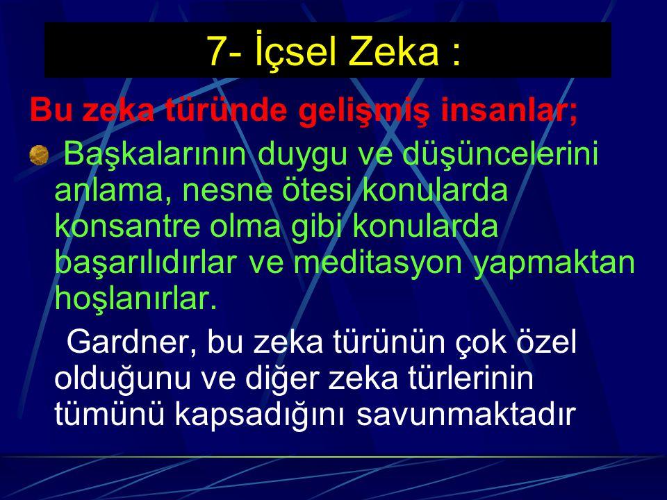 7- İçsel Zeka : İnsanın, kendi duygularını, duygusal tepkilerinin derecesini, kendi biliş bilgisi sürecini tanıma, kendi öz benliğini anlama ve başkal