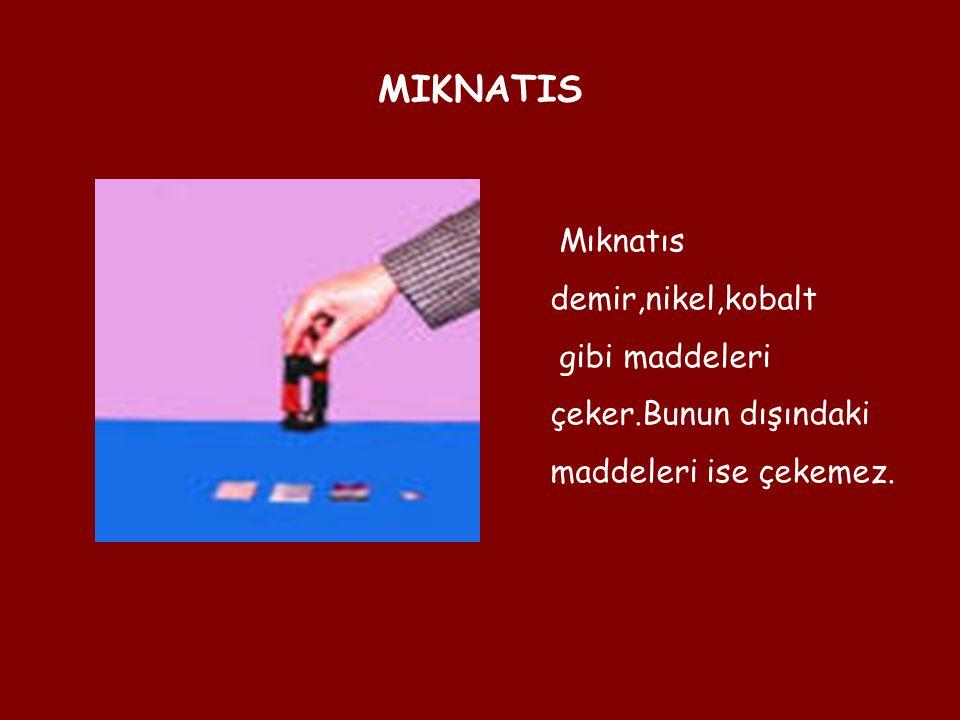 MIKNATIS Mıknatıs demir,nikel,kobalt gibi maddeleri çeker.Bunun dışındaki maddeleri ise çekemez.