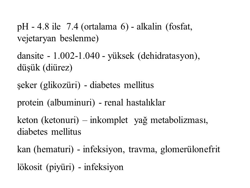 pH - 4.8 ile 7.4 (ortalama 6) - alkalin (fosfat, vejetaryan beslenme) dansite - 1.002-1.040 - yüksek (dehidratasyon), düşük (diürez) şeker (glikozüri) - diabetes mellitus protein (albuminuri) - renal hastalıklar keton (ketonuri) – inkomplet yağ metabolizması, diabetes mellitus kan (hematuri) - infeksiyon, travma, glomerülonefrit lökosit (piyüri) - infeksiyon
