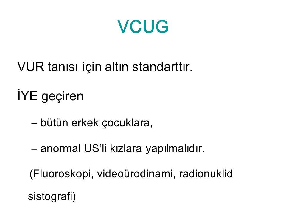 VCUG VUR tanısı için altın standarttır. İYE geçiren –bütün erkek çocuklara, –anormal US'li kızlara yapılmalıdır. (Fluoroskopi, videoürodinami, radionu