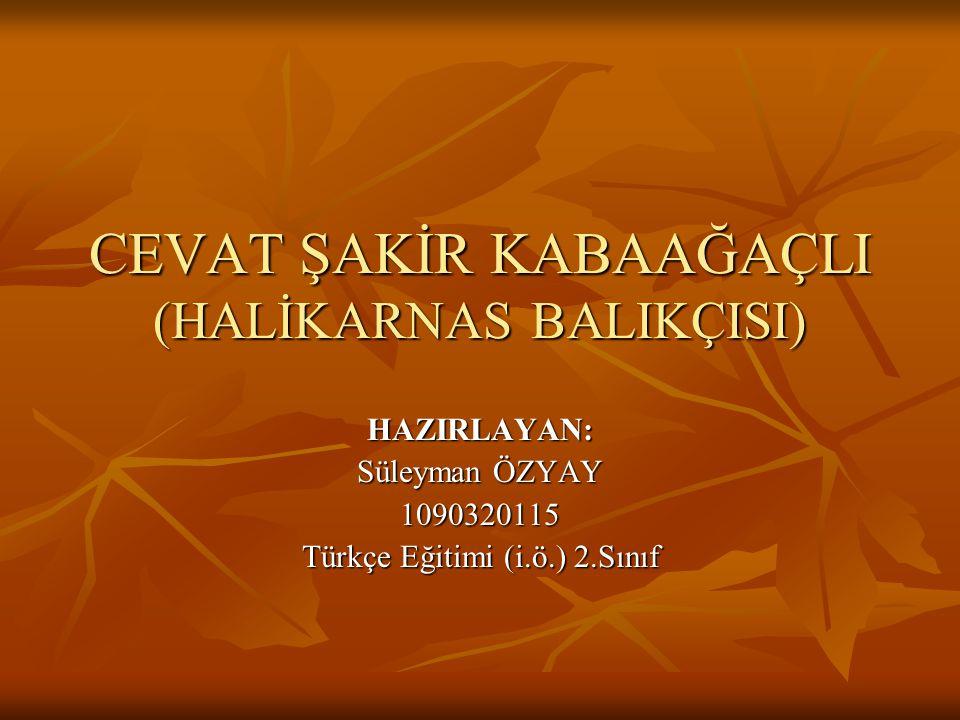 CEVAT ŞAKİR KABAAĞAÇLI (HALİKARNAS BALIKÇISI) HAZIRLAYAN: Süleyman ÖZYAY 1090320115 Türkçe Eğitimi (i.ö.) 2.Sınıf
