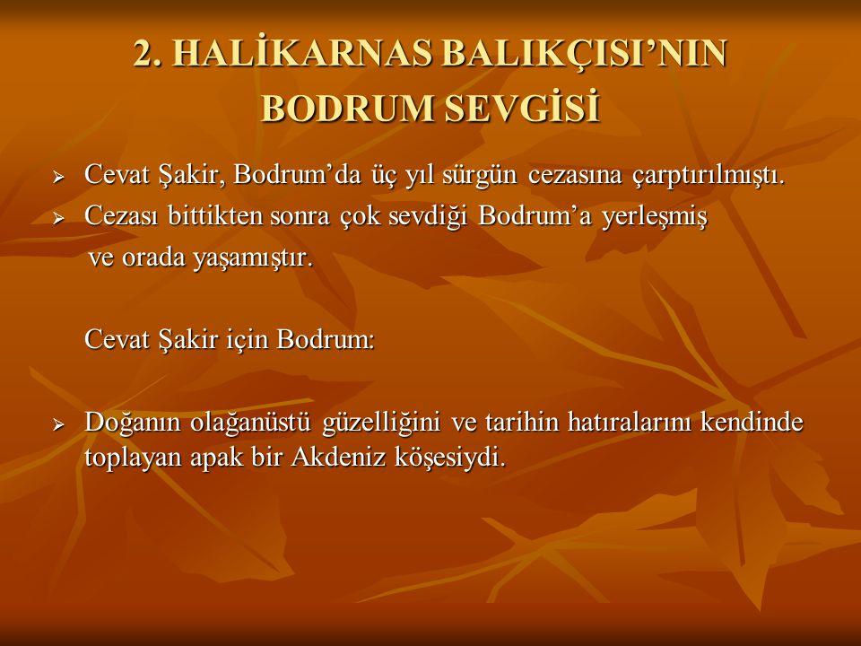 2. HALİKARNAS BALIKÇISI'NIN BODRUM SEVGİSİ  Cevat Şakir, Bodrum'da üç yıl sürgün cezasına çarptırılmıştı.  Cezası bittikten sonra çok sevdiği Bodrum