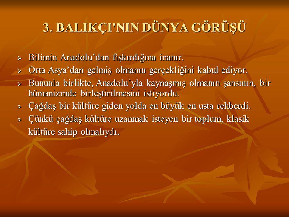 3. BALIKÇI'NIN DÜNYA GÖRÜŞÜ  Bilimin Anadolu'dan fışkırdığına inanır.  Orta Asya'dan gelmiş olmanın gerçekliğini kabul ediyor.  Bununla birlikte, A