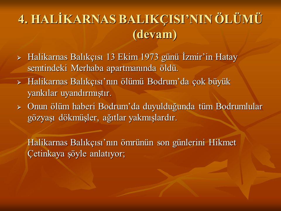 4. HALİKARNAS BALIKÇISI'NIN ÖLÜMÜ (devam)  Halikarnas Balıkçısı 13 Ekim 1973 günü İzmir'in Hatay semtindeki Merhaba apartmanında öldü.  Halikarnas B