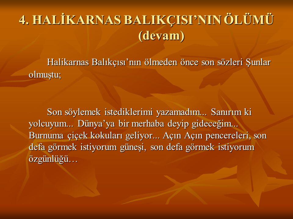4. HALİKARNAS BALIKÇISI'NIN ÖLÜMÜ (devam) Halikarnas Balıkçısı'nın ölmeden önce son sözleri Şunlar olmuştu; Son söylemek istediklerimi yazamadım... Sa