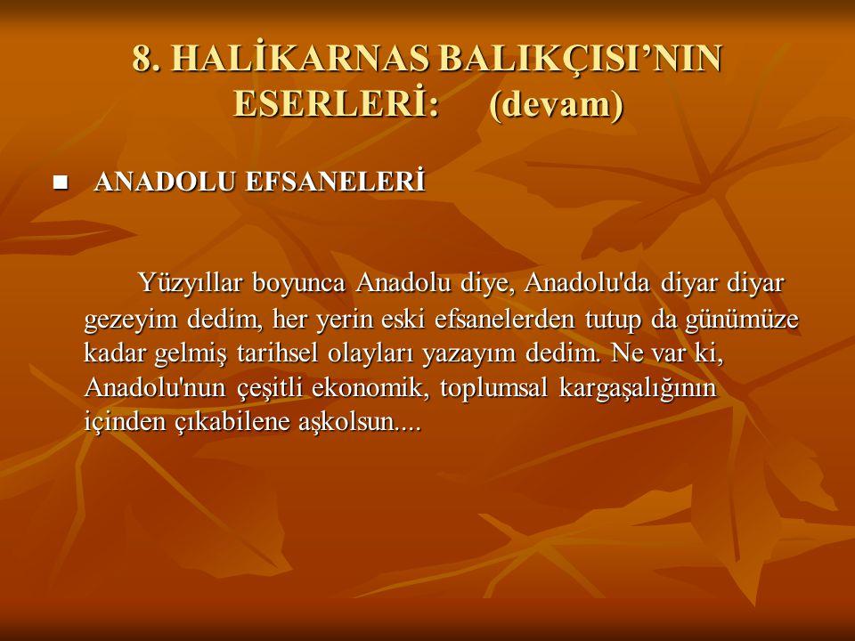 8. HALİKARNAS BALIKÇISI'NIN ESERLERİ:(devam) ANADOLU EFSANELERİ ANADOLU EFSANELERİ Yüzyıllar boyunca Anadolu diye, Anadolu'da diyar diyar gezeyim dedi