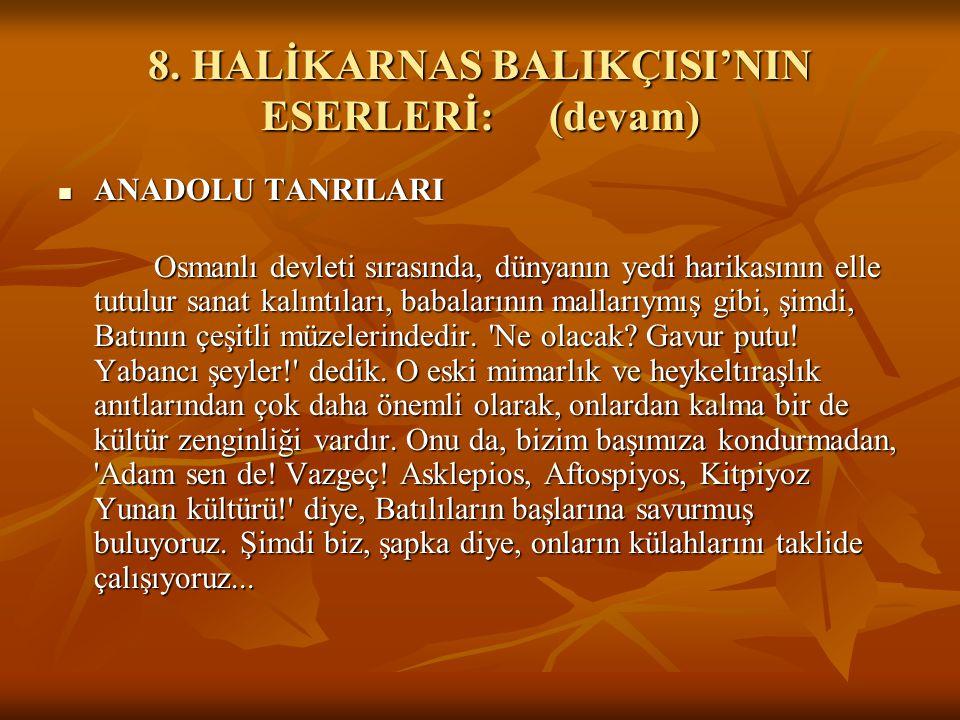 8. HALİKARNAS BALIKÇISI'NIN ESERLERİ:(devam) ANADOLU TANRILARI ANADOLU TANRILARI Osmanlı devleti sırasında, dünyanın yedi harikasının elle tutulur san