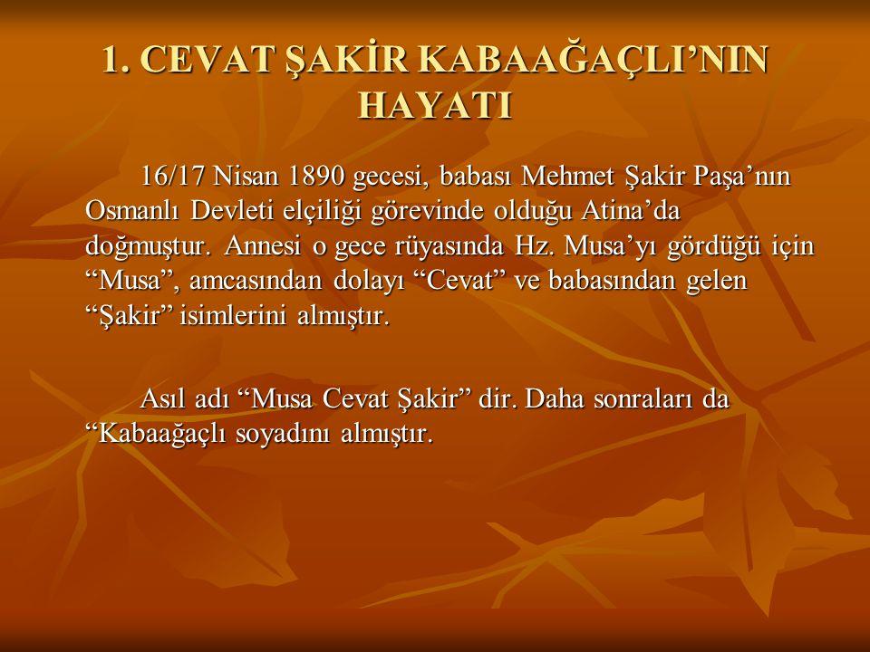 1. CEVAT ŞAKİR KABAAĞAÇLI'NIN HAYATI 16/17 Nisan 1890 gecesi, babası Mehmet Şakir Paşa'nın Osmanlı Devleti elçiliği görevinde olduğu Atina'da doğmuştu