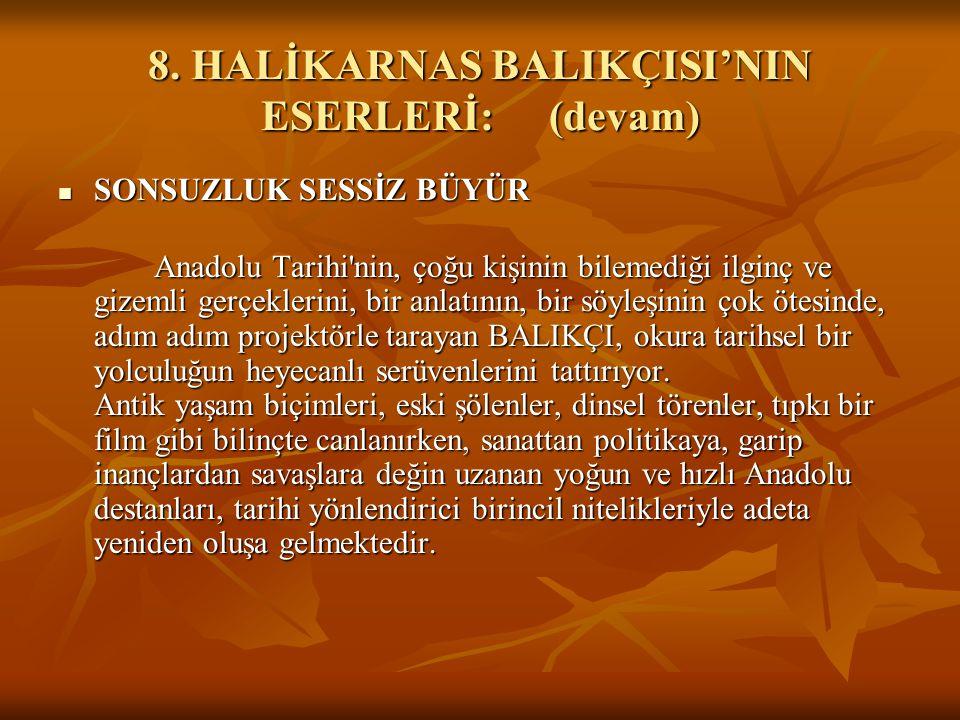 8. HALİKARNAS BALIKÇISI'NIN ESERLERİ:(devam) SONSUZLUK SESSİZ BÜYÜR SONSUZLUK SESSİZ BÜYÜR Anadolu Tarihi'nin, çoğu kişinin bilemediği ilginç ve gizem