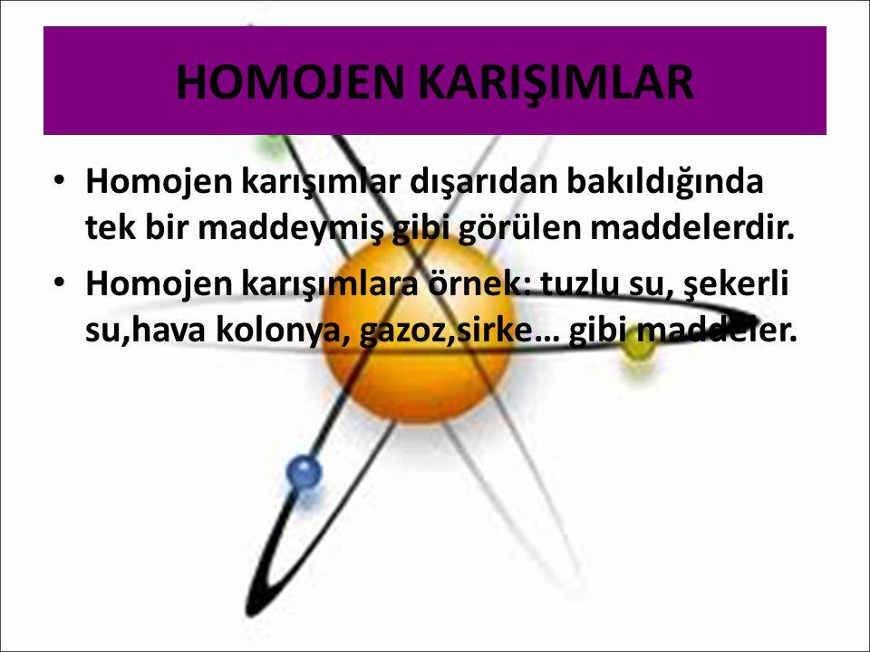 HOMOJEN KARIŞIMLAR Homojen karışımlar dışarıdan bakıldığında tek bir maddeymiş gibi görülen maddelerdir.
