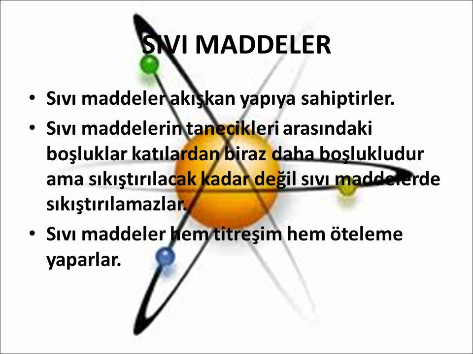 SIVI MADDELER Sıvı maddeler akışkan yapıya sahiptirler. Sıvı maddelerin tanecikleri arasındaki boşluklar katılardan biraz daha boşlukludur ama sıkıştı
