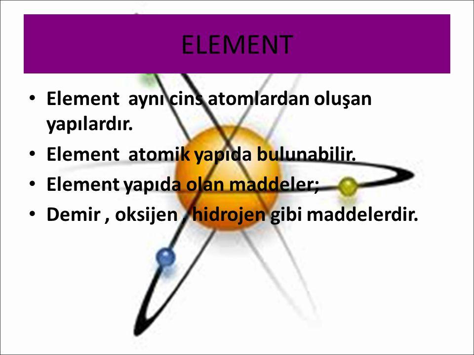 ELEMENT Element aynı cins atomlardan oluşan yapılardır. Element atomik yapıda bulunabilir. Element yapıda olan maddeler; Demir, oksijen, hidrojen gibi