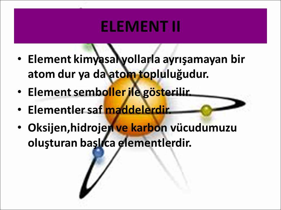 ELEMENT II Element kimyasal yollarla ayrışamayan bir atom dur ya da atom topluluğudur. Element semboller ile gösterilir. Elementler saf maddelerdir. O
