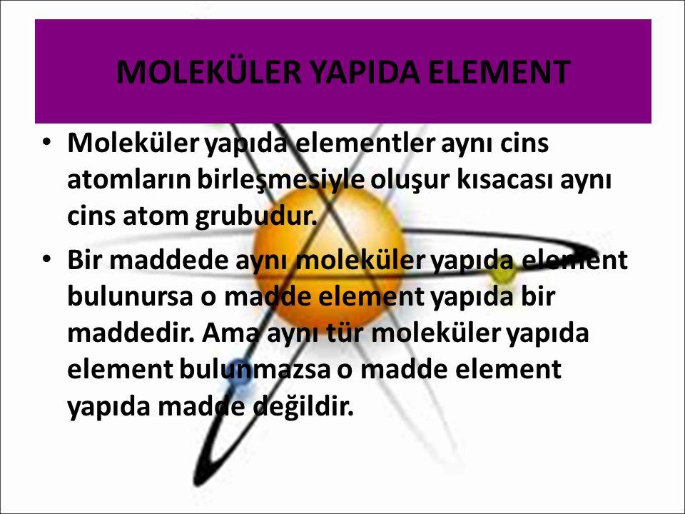 MOLEKÜLER YAPIDA ELEMENT Moleküler yapıda elementler aynı cins atomların birleşmesiyle oluşur kısacası aynı cins atom grubudur. Bir maddede aynı molek