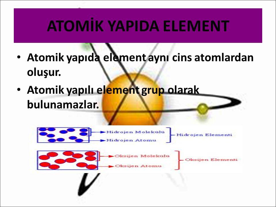 ATOMİK YAPIDA ELEMENT Atomik yapıda element aynı cins atomlardan oluşur. Atomik yapılı element grup olarak bulunamazlar.