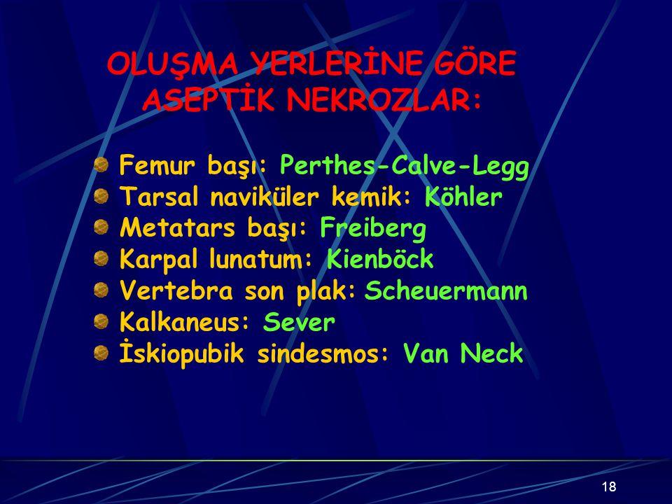 18 OLUŞMA YERLERİNE GÖRE ASEPTİK NEKROZLAR: Femur başı: Perthes-Calve-Legg Tarsal naviküler kemik: Köhler Metatars başı: Freiberg Karpal lunatum: Kien