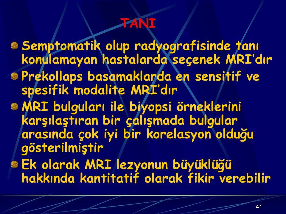 41 TANI Semptomatik olup radyografisinde tanı konulamayan hastalarda seçenek MRI'dır Prekollaps basamaklarda en sensitif ve spesifik modalite MRI'dır