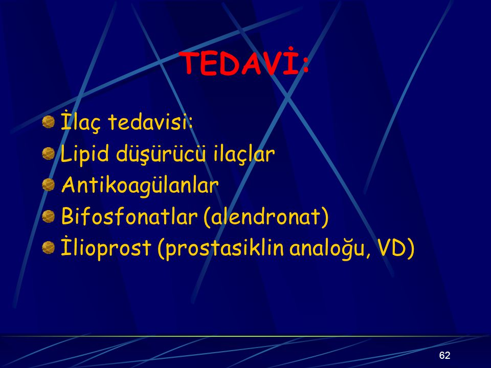 62 TEDAVİ: İlaç tedavisi: Lipid düşürücü ilaçlar Antikoagülanlar Bifosfonatlar (alendronat) İlioprost (prostasiklin analoğu, VD)