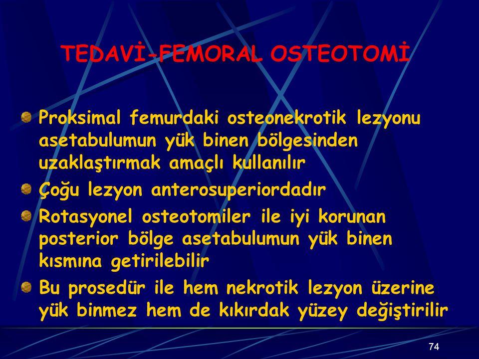 74 TEDAVİ-FEMORAL OSTEOTOMİ Proksimal femurdaki osteonekrotik lezyonu asetabulumun yük binen bölgesinden uzaklaştırmak amaçlı kullanılır Çoğu lezyon a