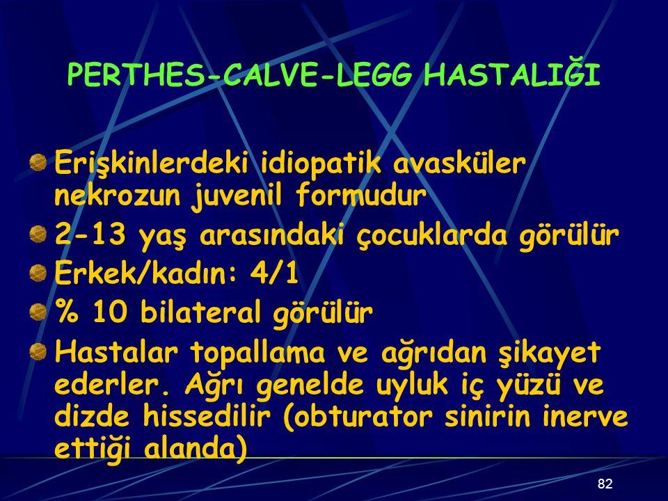 82 PERTHES-CALVE-LEGG HASTALIĞI Erişkinlerdeki idiopatik avasküler nekrozun juvenil formudur 2-13 yaş arasındaki çocuklarda görülür Erkek/kadın: 4/1 %