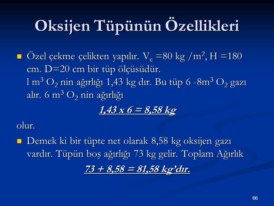 66 Oksijen Tüpünün Özellikleri Özel çekme çelikten yapılır. V c =80 kg /m 2, H =180 cm. D=20 cm bir tüp ölçüsüdür. l m 3 O 2 nin ağırlığı 1,43 kg dır.