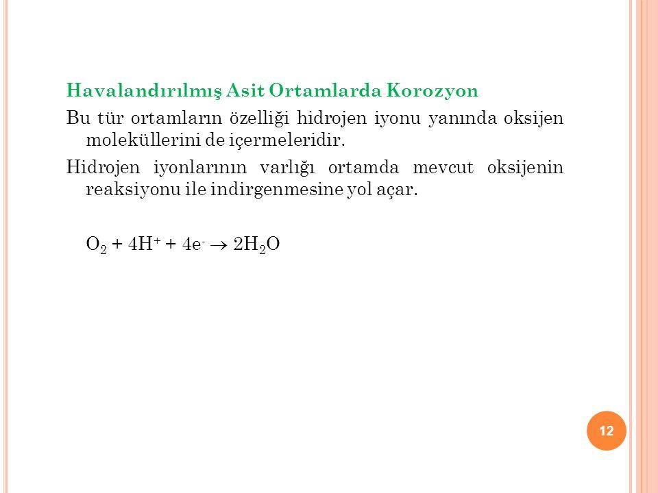 12 Havalandırılmış Asit Ortamlarda Korozyon Bu tür ortamların özelliği hidrojen iyonu yanında oksijen moleküllerini de içermeleridir. Hidrojen iyonlar
