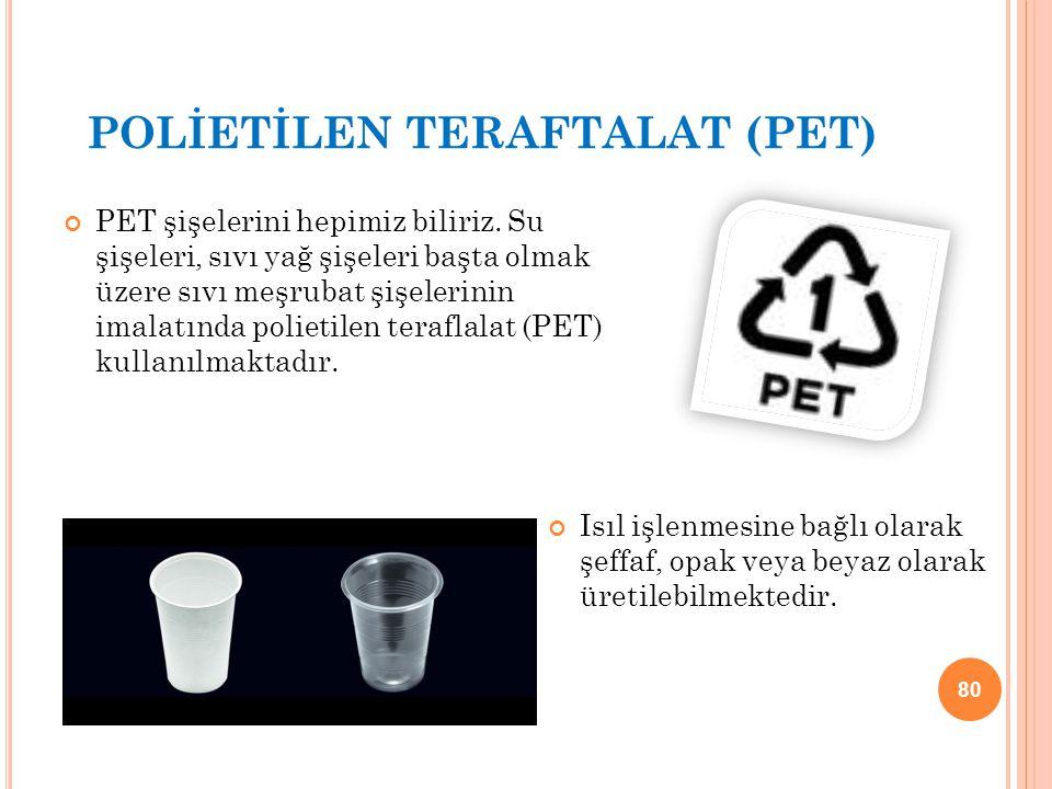 POLİETİLEN TERAFTALAT (PET) PET şişelerini hepimiz biliriz. Su şişeleri, sıvı yağ şişeleri başta olmak üzere sıvı meşrubat şişelerinin imalatında poli