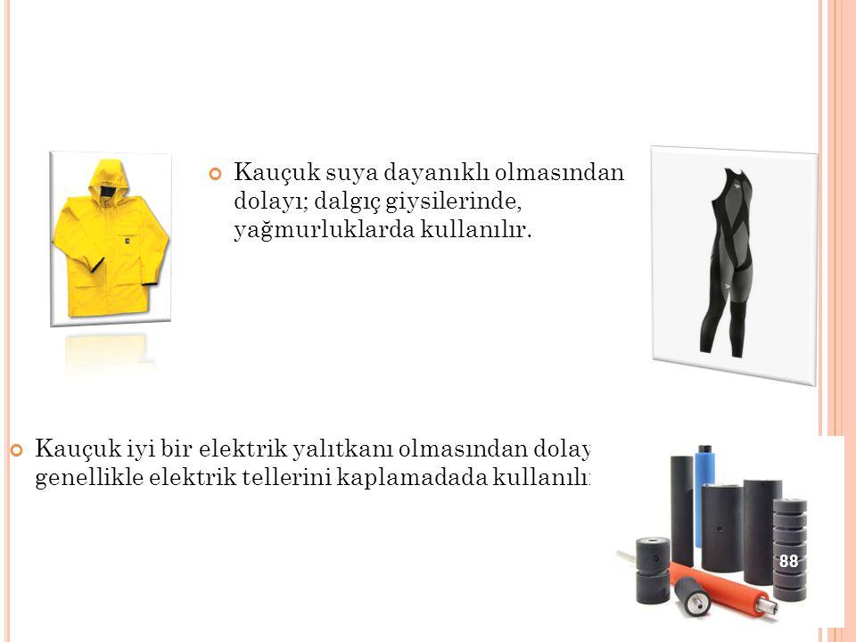 Kauçuk suya dayanıklı olmasından dolayı; dalgıç giysilerinde, yağmurluklarda kullanılır. Kauçuk iyi bir elektrik yalıtkanı olmasından dolayı genellikl