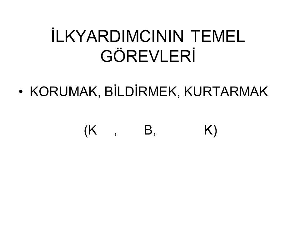 İLKYARDIMCININ TEMEL GÖREVLERİ KORUMAK, BİLDİRMEK, KURTARMAK (K,B,K)