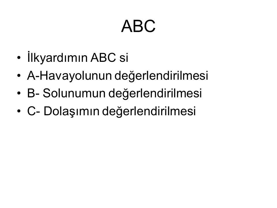ABC İlkyardımın ABC si A-Havayolunun değerlendirilmesi B- Solunumun değerlendirilmesi C- Dolaşımın değerlendirilmesi