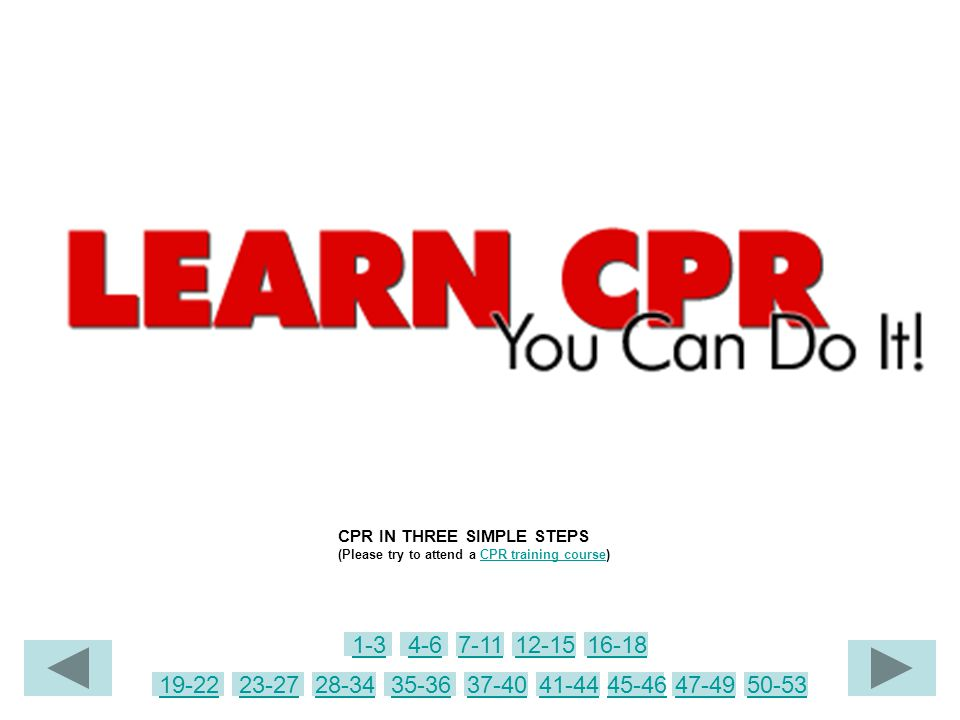 CPR IN THREE SIMPLE STEPS (Please try to attend a CPR training course)CPR training course 4-67-1112-1516-18 19-22 1-3 23-2728-3435-3637-4041-4445-4647