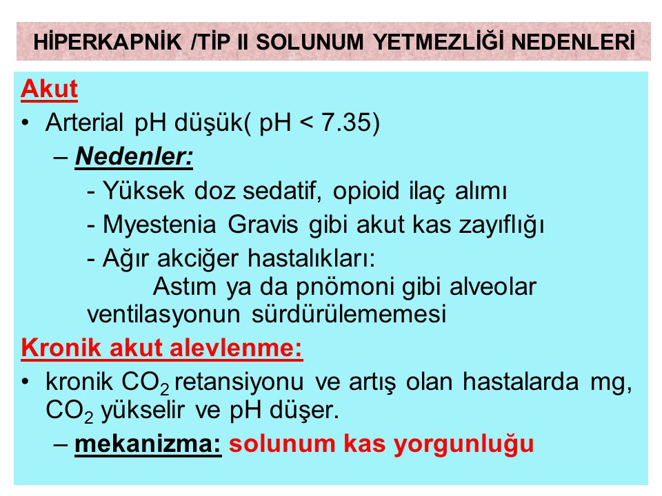 Akut Arterial pH düşük( pH < 7.35) –Nedenler: - Yüksek doz sedatif, opioid ilaç alımı - Myestenia Gravis gibi akut kas zayıflığı - Ağır akciğer hastal