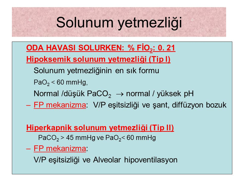 Solunum yetmezliği ODA HAVASI SOLURKEN: % FİO 2 : 0. 21 Hipoksemik solunum yetmezliği (Tip l) Solunum yetmezliğinin en sık formu PaO 2 < 60 mmHg, Norm