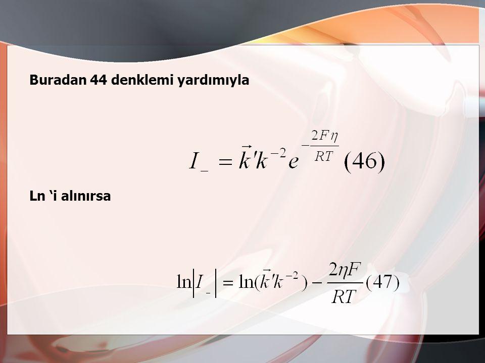 Olur yani Dir. Tafel'e göre toplam yük verme reaksiyon hızı ve böylece akım şiddeti, I -, 39 reaksiyonu ile denetlenir