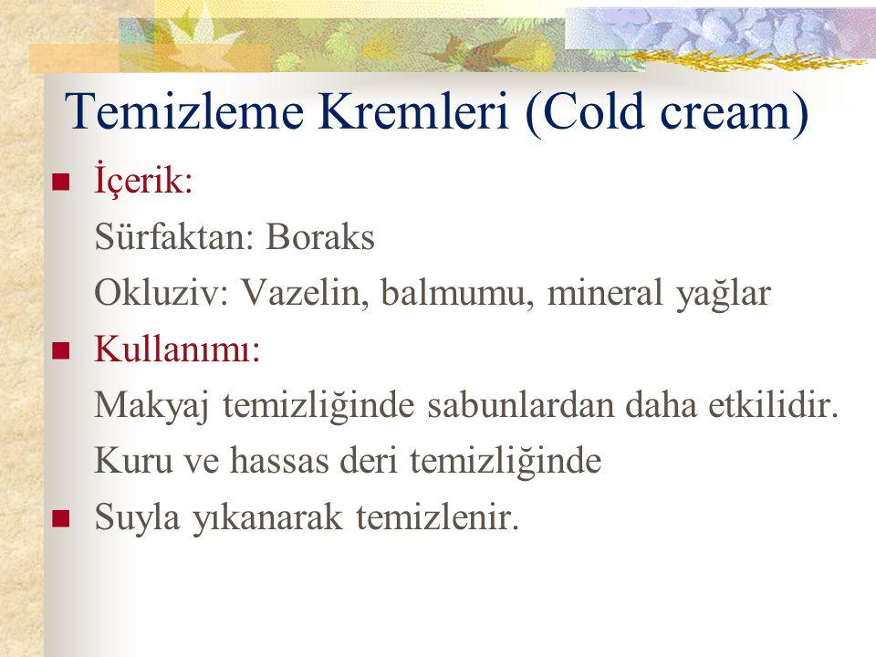 Temizleme Kremleri (Cold cream) İçerik: Sürfaktan: Boraks Okluziv: Vazelin, balmumu, mineral yağlar Kullanımı: Makyaj temizliğinde sabunlardan daha et