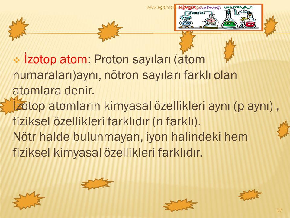  İzotop atom: Proton sayıları (atom numaraları)aynı, nötron sayıları farklı olan atomlara denir. İzotop atomların kimyasal özellikleri aynı (p aynı),