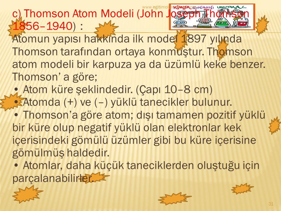c) Thomson Atom Modeli (John Joseph Thomson 1856–1940) : Atomun yapısı hakkında ilk model 1897 yılında Thomson tarafından ortaya konmuştur. Thomson at