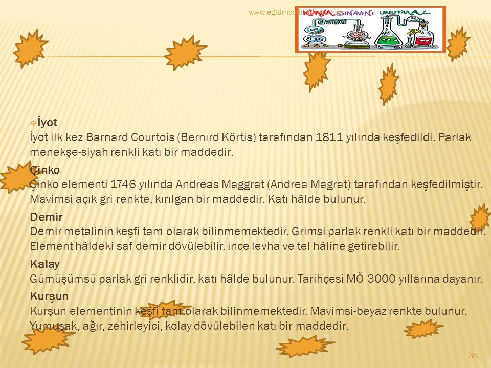  İyot İyot ilk kez Barnard Courtois (Bernırd Körtis) tarafından 1811 yılında keşfedildi. Parlak menekşe-siyah renkli katı bir maddedir. Çinko Çinko e