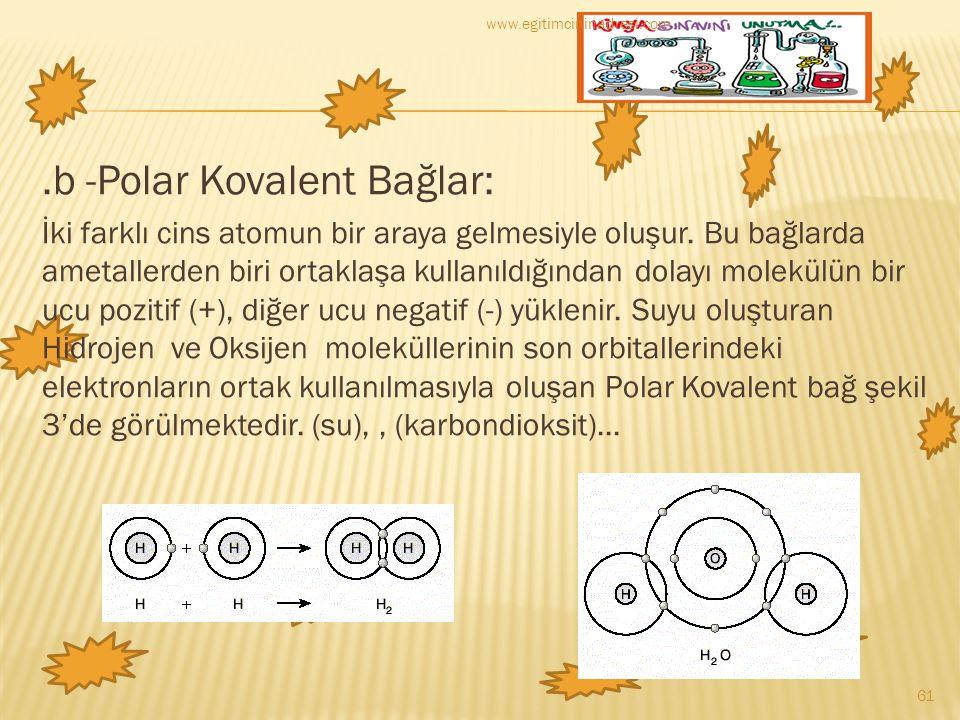 .b -Polar Kovalent Bağlar: İki farklı cins atomun bir araya gelmesiyle oluşur. Bu bağlarda ametallerden biri ortaklaşa kullanıldığından dolayı molekül
