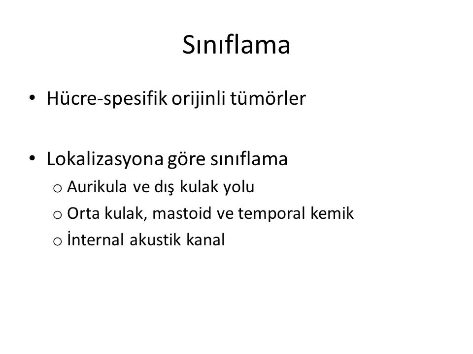 Sınıflama Hücre-spesifik orijinli tümörler Lokalizasyona göre sınıflama o Aurikula ve dış kulak yolu o Orta kulak, mastoid ve temporal kemik o İnterna