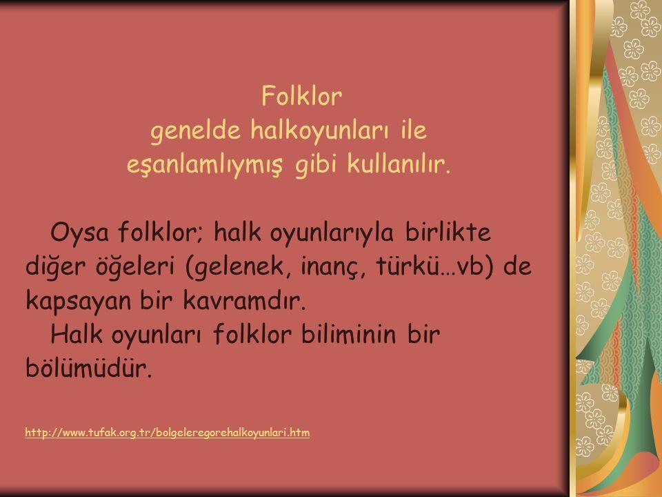 Folklor genelde halkoyunları ile eşanlamlıymış gibi kullanılır. Oysa folklor; halk oyunlarıyla birlikte diğer öğeleri (gelenek, inanç, türkü…vb) de ka