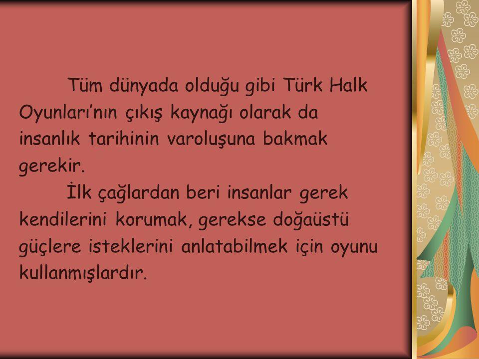 Tüm dünyada olduğu gibi Türk Halk Oyunları'nın çıkış kaynağı olarak da insanlık tarihinin varoluşuna bakmak gerekir. İlk çağlardan beri insanlar gerek