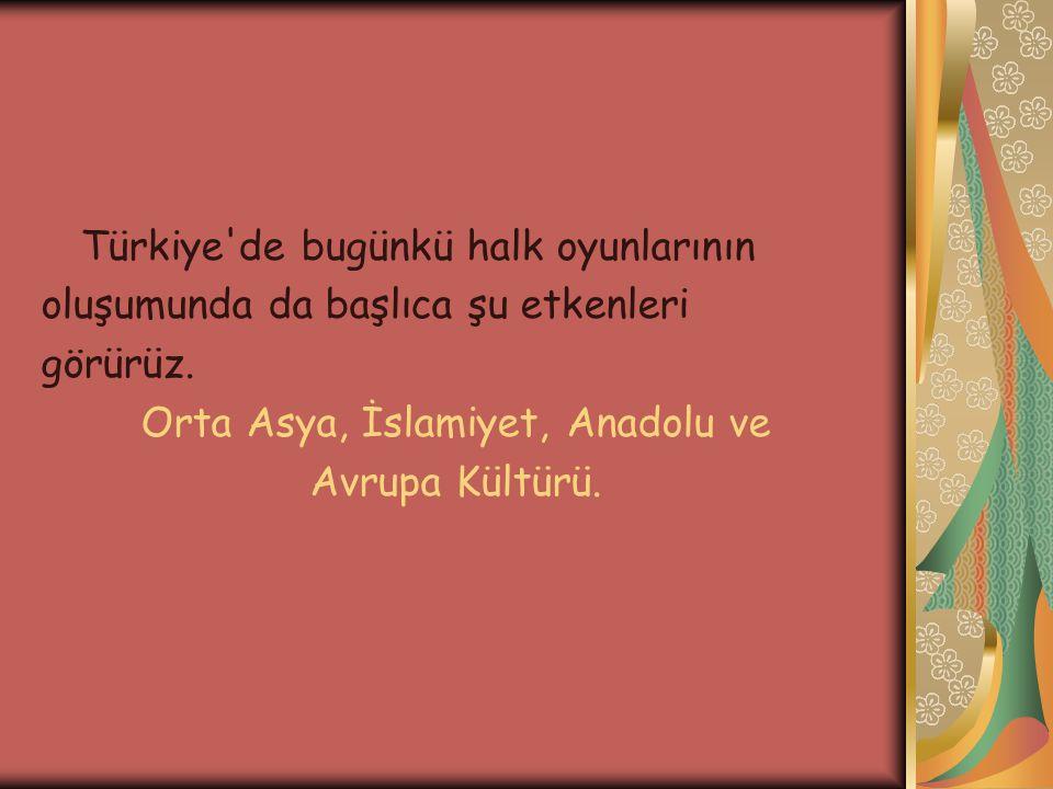Türkiye'de bugünkü halk oyunlarının oluşumunda da başlıca şu etkenleri görürüz. Orta Asya, İslamiyet, Anadolu ve Avrupa Kültürü.