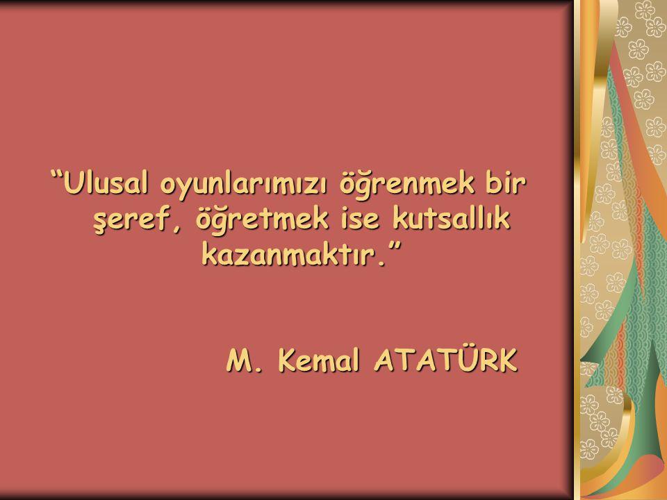 """""""Ulusal oyunlarımızı öğrenmek bir şeref, öğretmek ise kutsallık kazanmaktır."""" M. Kemal ATATÜRK"""